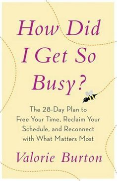 How Did I Get So Busy?: The 28-Day Plan to Free Your Time, Reclaim Your Schedule, and Reconnect with What Matters Most by Valorie Burton. $11.01. Publisher: WaterBrook Press (December 18, 2007). Author: Valorie Burton. Save 15%!