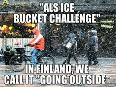 """ALS ice bucket challenge"" In Finland, we call it ""going outside"""