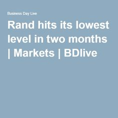Rand hits its lowest level in two months | Markets | BDlive