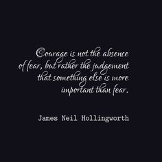 James Neil Hollingsworth, Courage is not the absence of fear, but rather the judgement that something else is more important than fear Good Life Quotes, Life Sayings, Life Is Good, Late Night Quotes, Courage Quotes, The Absence, Life Lessons, Encouragement, Inspirational Quotes