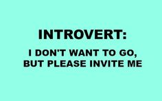introvert i don't want to go but please invite me Get your FREE eBook: 5 Secrets all Introverts Need to know to Get to the Top https://introvertwhisperer.leadpages.co/quietandrich/