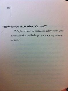 You know it's over when you're more in love with your memories than with the person standing in front of you.