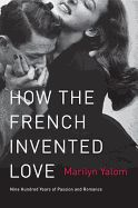 Nonfiction Review: How the French Invented Love: Nine Hundred Years of Passion and Romance by Marilyn Yalom. Harper Perennial, $15.99 trade paper (416p) ISBN 978-0-06-204831-8