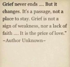 """Allowing yourself to grieve is a gift! """"Grief never ends, but it changes. It's a passage, not a place to stay. Grief is not a sign of weakness, nor a lack of faith. It is the price of love. Great Quotes, Quotes To Live By, Me Quotes, Inspirational Quotes, Child Quotes, Cool Words, Wise Words, Le Divorce, Be My Hero"""