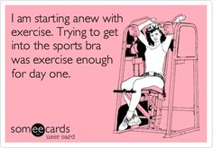 Funny Confession Ecard: I am starting anew with exercise. Trying to get into the sports bra was exercise enough for day one.