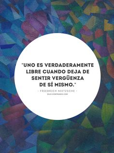 """confrases:  """"Uno es verdaderamente libre cuando deja de sentir vergüenza de sí mismo."""" - Friedrich Nietzsche __ También te pueden interesar:..."""