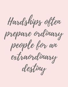 "C.S. Lewis ""Hardships often prepare ordinary people for an extraordinary destiny."" There is always a meaning & a purpose behind life's trials."
