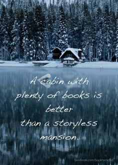 A cabin with plenty of books is better than a story less mansion.