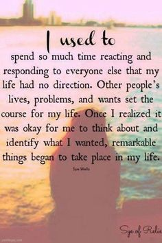 I used to spend so much time reacting and responding to everyone else that my life had no direction. Other peoples lives, problems and wants set the course for my life. Once I realized it was okay for me to think about and identify what I wanted, remarkable things began to take place in my life.