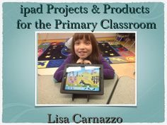 iPad Projects and Products for Primary by Lisa Carnazzo! via Slideshare @satechnochic #kinderchat