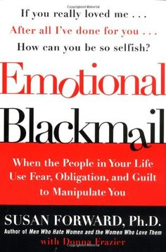 Emotional Blackmail: When the People in Your Life Use Fear, Obligation, and Guilt to Manipulate You by Susan Forward,http://www.amazon.com/dp/0060928972/ref=cm_sw_r_pi_dp_AyA9sb0ZWPTBAZ3H