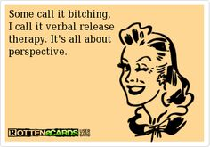 Rottenecards - Some call it bitching,  I call it verbal release  therapy. It's all about  perspective.