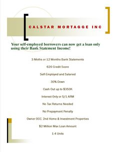 3 Months Bank Statements Loan For Self-Employed Borrowers !!! Purchase specialist Always at your service, Anytime !!! Excellent services since 1987! Jasmen Vartanian (818) 952-2701 Jasmencal@yahoo.com Www.Calstarmortgage.com