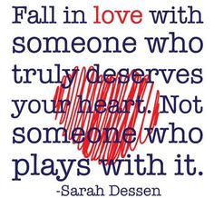 Fall in love with someone who truly deserves your heart. Not someone who plays with it.
