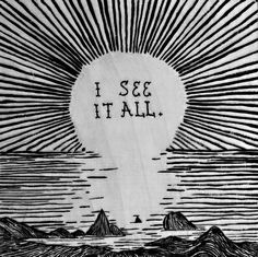 """""""I see it all."""""""
