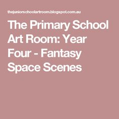 The Primary School Art Room: Year Four - Fantasy Space Scenes
