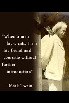 """When a man loves cats I am his friend and comrade without further introduction."" -Mark Twain"