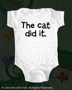 The cat did it. - funny saying printed on Infant Baby Onesie, Infant Tee, Toddler, Youth T-Shirts. $16.00, via Etsy.