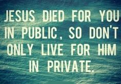 Jesus died for you in public, so don't only live for him in private. No secret Christian. Confess Jesus in public. Faith Quotes, Bible Quotes, Bible Verses, Scriptures, Jean 3 16, Great Quotes, Inspirational Quotes, Quotes About God, Christian Inspiration