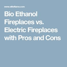 Bio Ethanol Fireplaces vs. Electric Fireplaces with Pros and Cons