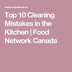 Top 10 Cleaning Mistakes in the Kitchen | Food Network Canada