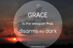 Grace is the weapon that disarms the dark.  via: AnnVoskamp.com
