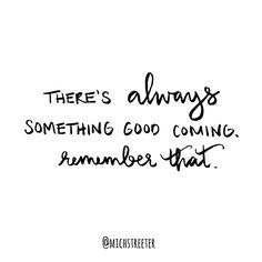 There's always something good coming. Remember that. www.mabellecalligraphy.com