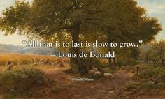 """All that is to last is slow to grow.""   — Louis de Bonald"