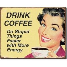 Drink Coffee Metal Sign: Do stupid things faster with more energy!  I really love this!