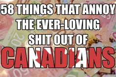 58 Things That Annoy The Ever-Loving Shit Out Of Canadians... As a Canadian I approve of this list. Especially number one,