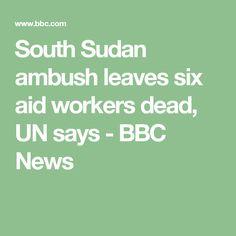 South Sudan ambush leaves six aid workers dead, UN says - BBC News