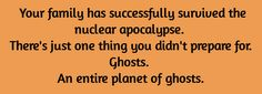 writing prompt - Your family has successfully survived the nuclear apocalypse. There's just one thing you didn't prepare for. Ghosts. An entire planet of ghosts.