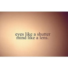 eyes like a shutter...mind like a lens...wow I can relate to this.