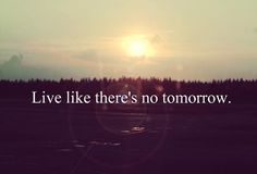 "Live like there""s no tomorrow."