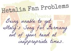 Hetalia Fan Problems #3Not being able to getItaly's Song for Germany out of your head at inappropriate times. (Seriously, try concentrating on a mock exam with Italy singing to you the whole time. -.-)