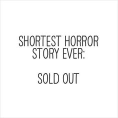 Shortest Horror Story Ever: Sold Out. We have new arrivals, so hurry up :)