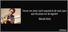 Tornar um amor real é expulsá-lo de você, para que ele possa ser de alguém! (Nando Reis)