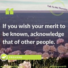 Talk To Me Thursday -  If you wish your merit to be known, acknowledge that of other people.