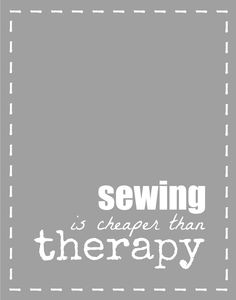 sewing is cheaper than therapy!