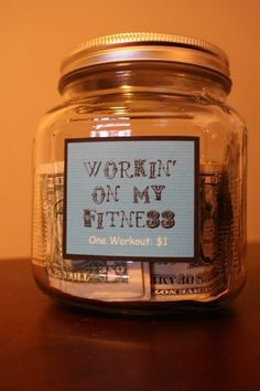 Put one dollar in the jar everytime you work out. When you reach a goal, treat yourself with a new outfit!       LOVE THIS IDEA!! =)      (incentive)    Hmm..maybe I should try this too..