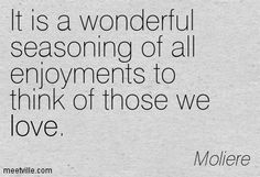 it is a wonderful seasoning of all enjoyments to think of those we love - Moliere