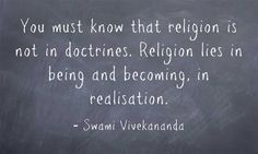 You must know that religion is not in doctrines. Religion lies in being and becoming, in realisation. Swami Vivekananda Quotes, You Must, Chalkboard Quotes, Art Quotes, Favorite Quotes, Religion, Wisdom