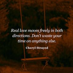 """""""Real love moves freely in both directions. Don't waste your time on anything else."""" — Cheryl Strayed"""