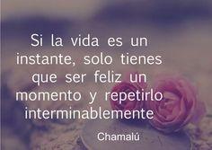 〽️ Si la vida es un instante, solo tienes que ser feliz un momento y repetirlo interminablemente. Chamalu