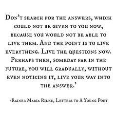 """""""Forschen Sie jetzt nicht nach den Antworten, die Ihnen nicht gegeben werden können, weil Sie sie nicht leben könnten. Und es handelt sich darum, alles zu leben. Leben Sie jetzt die Fragen. Vielleicht leben Sie dann allmählich, ohne es zu merken, eines fernen Tages in die Antwort hinein."""" - Rainer Maria Rilke"""