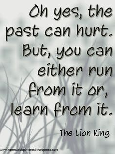 Oh yes, the past can hurt. But, you can either run from it, or learn from it. The Lion King #Quote