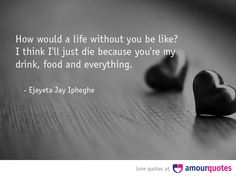 How would a life without you be like? I think I'll just die ...
