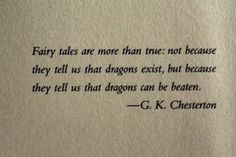 Fairy tales are more than true; not because they tell us that dragons exist, but because they tell us that dragons can be beaten. - G.K. Chesterton