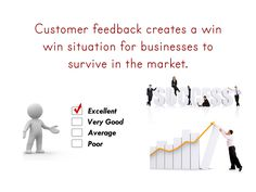 Customer feedback creates a win win situation for businesses to survive in the market.