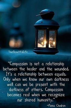 Compassion is not a relationship between the healer and the wounded. It's a relationship between equals. Only when we know our own darkness well can we be present with the darkness of others. Compassion becomes real when we recognize our shared humanity. Great Quotes, Me Quotes, Quotes To Live By, Inspirational Quotes, Quotable Quotes, Fabulous Quotes, Epic Quotes, Advice Quotes, Quotes Images